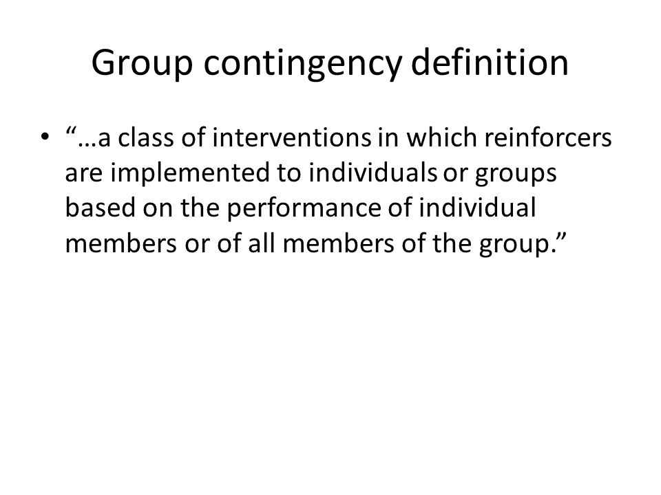 """Group contingency definition """"…a class of interventions in which reinforcers are implemented to individuals or groups based on the performance of indi"""