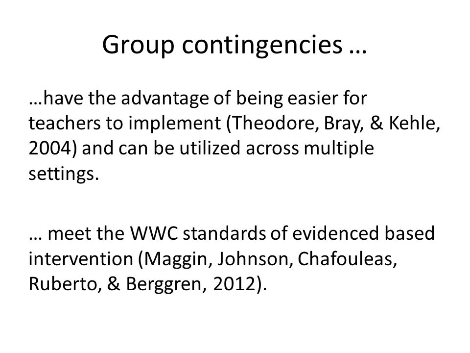 Group contingencies … …have the advantage of being easier for teachers to implement (Theodore, Bray, & Kehle, 2004) and can be utilized across multipl