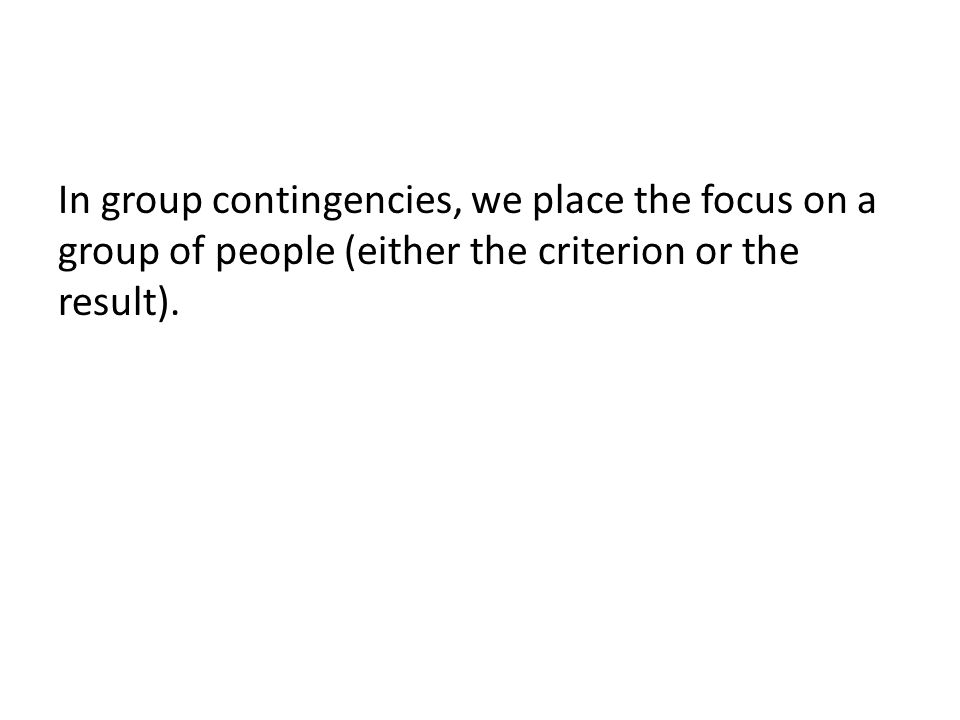 In group contingencies, we place the focus on a group of people (either the criterion or the result).