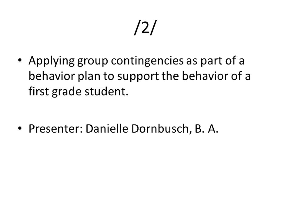 /2/ Applying group contingencies as part of a behavior plan to support the behavior of a first grade student. Presenter: Danielle Dornbusch, B. A.