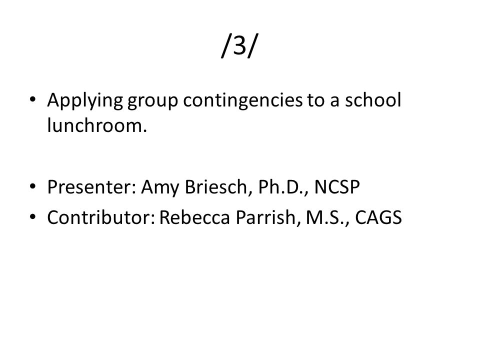 /3/ Applying group contingencies to a school lunchroom. Presenter: Amy Briesch, Ph.D., NCSP Contributor: Rebecca Parrish, M.S., CAGS