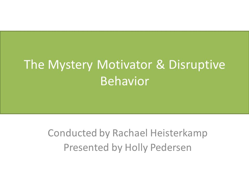 The Mystery Motivator & Disruptive Behavior Conducted by Rachael Heisterkamp Presented by Holly Pedersen
