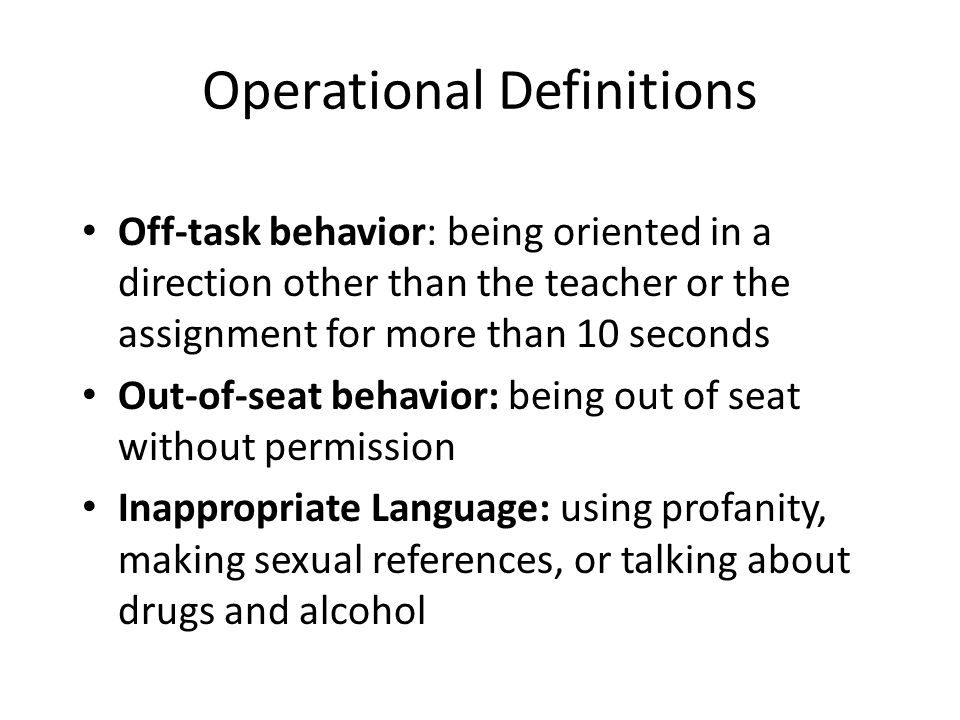 Operational Definitions Off-task behavior: being oriented in a direction other than the teacher or the assignment for more than 10 seconds Out-of-seat behavior: being out of seat without permission Inappropriate Language: using profanity, making sexual references, or talking about drugs and alcohol
