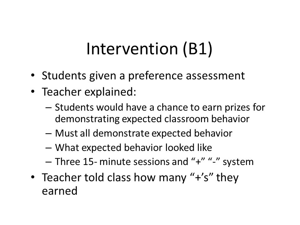 Intervention (B1) Students given a preference assessment Teacher explained: – Students would have a chance to earn prizes for demonstrating expected c