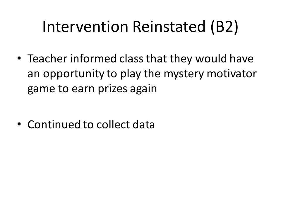 Intervention Reinstated (B2) Teacher informed class that they would have an opportunity to play the mystery motivator game to earn prizes again Continued to collect data