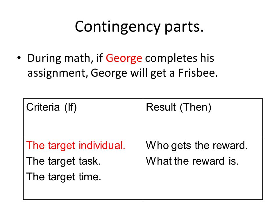 Contingency parts. During math, if George completes his assignment, George will get a Frisbee. Criteria (If)Result (Then) The target individual. The t