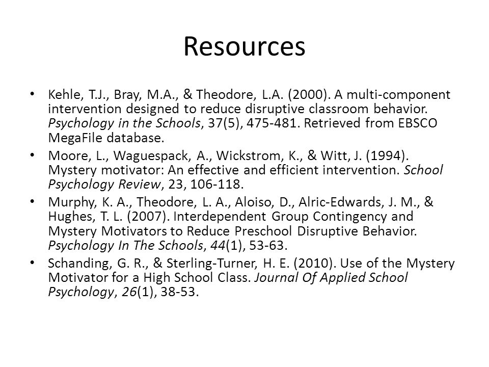 Resources Kehle, T.J., Bray, M.A., & Theodore, L.A. (2000). A multi-component intervention designed to reduce disruptive classroom behavior. Psycholog