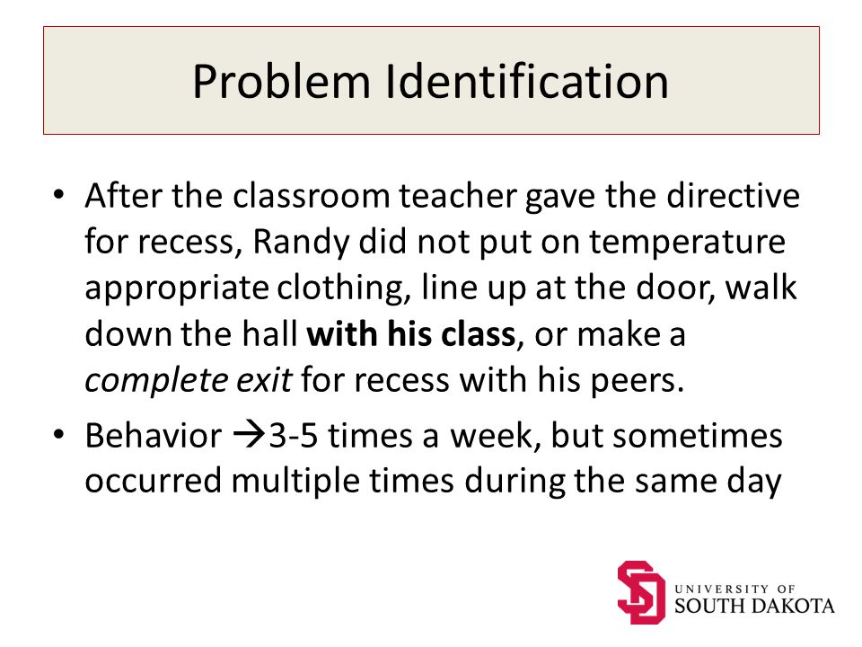 Problem Identification After the classroom teacher gave the directive for recess, Randy did not put on temperature appropriate clothing, line up at the door, walk down the hall with his class, or make a complete exit for recess with his peers.
