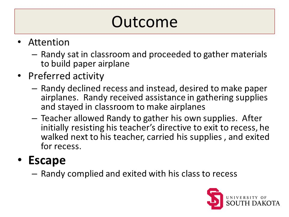 Outcome Attention – Randy sat in classroom and proceeded to gather materials to build paper airplane Preferred activity – Randy declined recess and instead, desired to make paper airplanes.