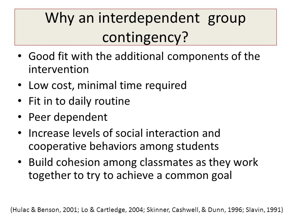 Why an interdependent group contingency? Good fit with the additional components of the intervention Low cost, minimal time required Fit in to daily r