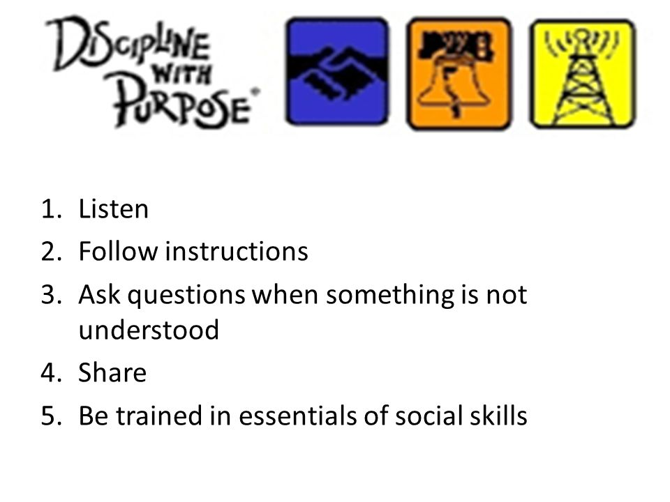 1.Listen 2.Follow instructions 3.Ask questions when something is not understood 4.Share 5.Be trained in essentials of social skills
