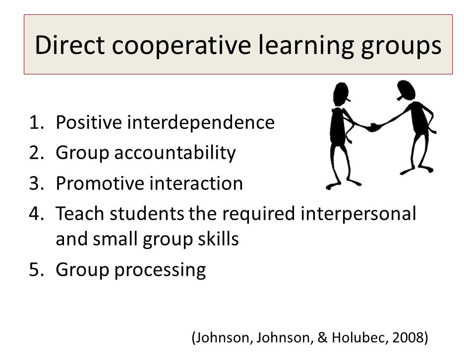 Direct cooperative learning groups 1.Positive interdependence 2.Group accountability 3.Promotive interaction 4.Teach students the required interperson