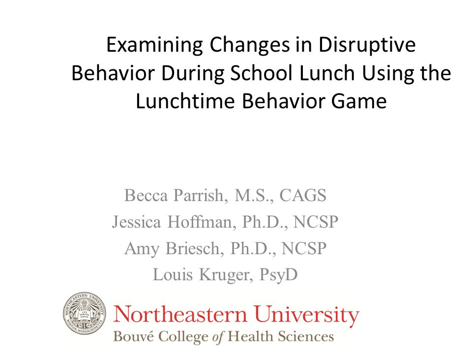 Examining Changes in Disruptive Behavior During School Lunch Using the Lunchtime Behavior Game Becca Parrish, M.S., CAGS Jessica Hoffman, Ph.D., NCSP Amy Briesch, Ph.D., NCSP Louis Kruger, PsyD