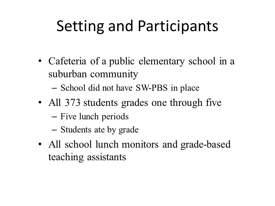 Setting and Participants Cafeteria of a public elementary school in a suburban community – School did not have SW-PBS in place All 373 students grades