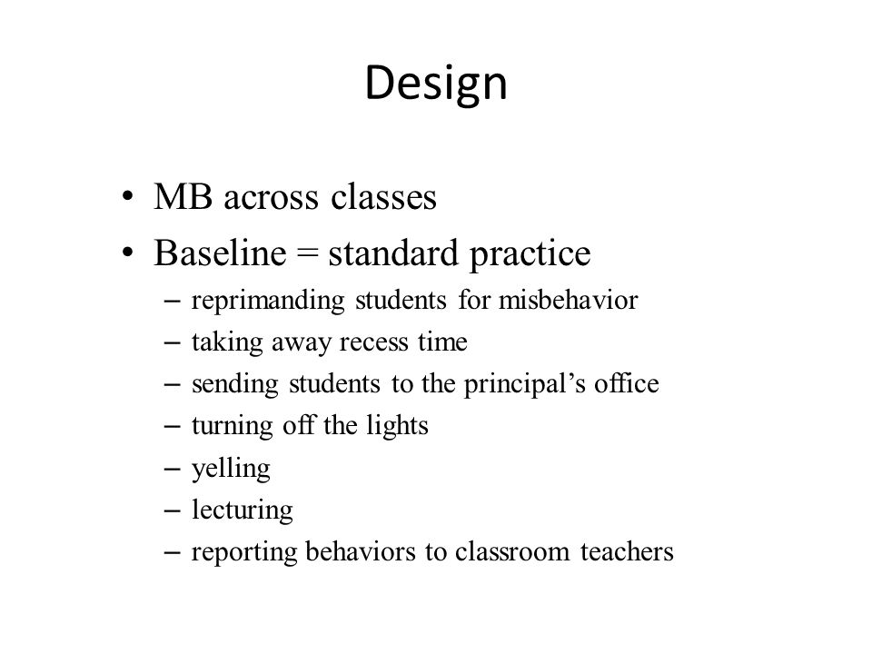 Design MB across classes Baseline = standard practice – reprimanding students for misbehavior – taking away recess time – sending students to the principal's office – turning off the lights – yelling – lecturing – reporting behaviors to classroom teachers