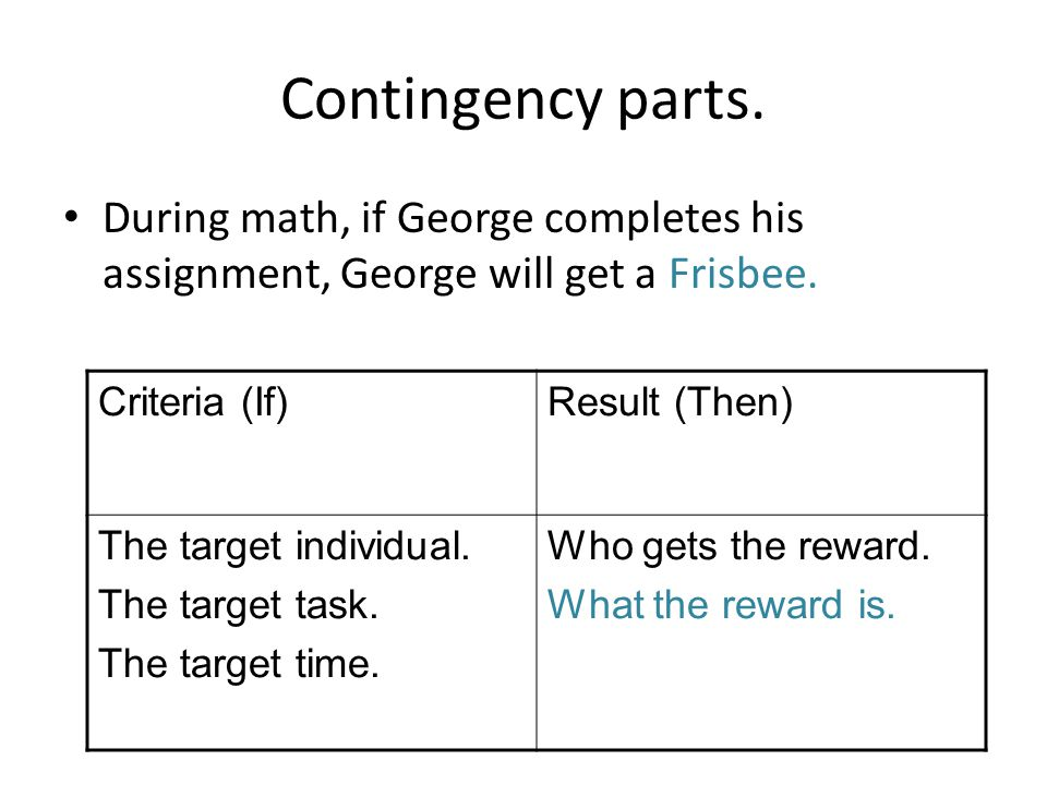 Contingency parts. During math, if George completes his assignment, George will get a Frisbee.
