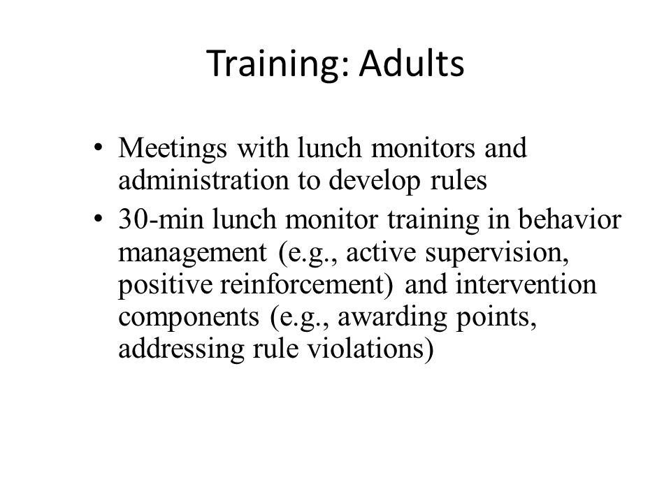Training: Adults Meetings with lunch monitors and administration to develop rules 30-min lunch monitor training in behavior management (e.g., active supervision, positive reinforcement) and intervention components (e.g., awarding points, addressing rule violations)
