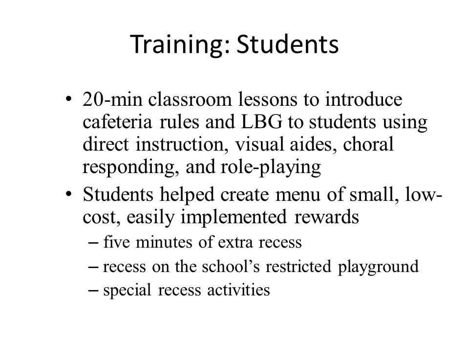 Training: Students 20-min classroom lessons to introduce cafeteria rules and LBG to students using direct instruction, visual aides, choral responding