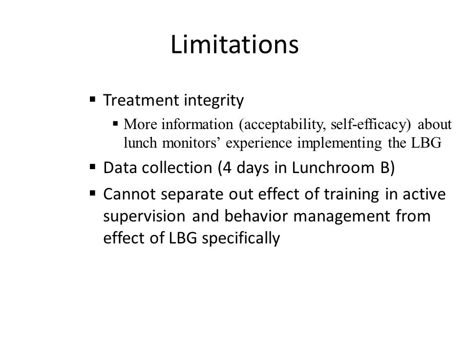 Limitations  Treatment integrity  More information (acceptability, self-efficacy) about lunch monitors' experience implementing the LBG  Data collection (4 days in Lunchroom B)  Cannot separate out effect of training in active supervision and behavior management from effect of LBG specifically