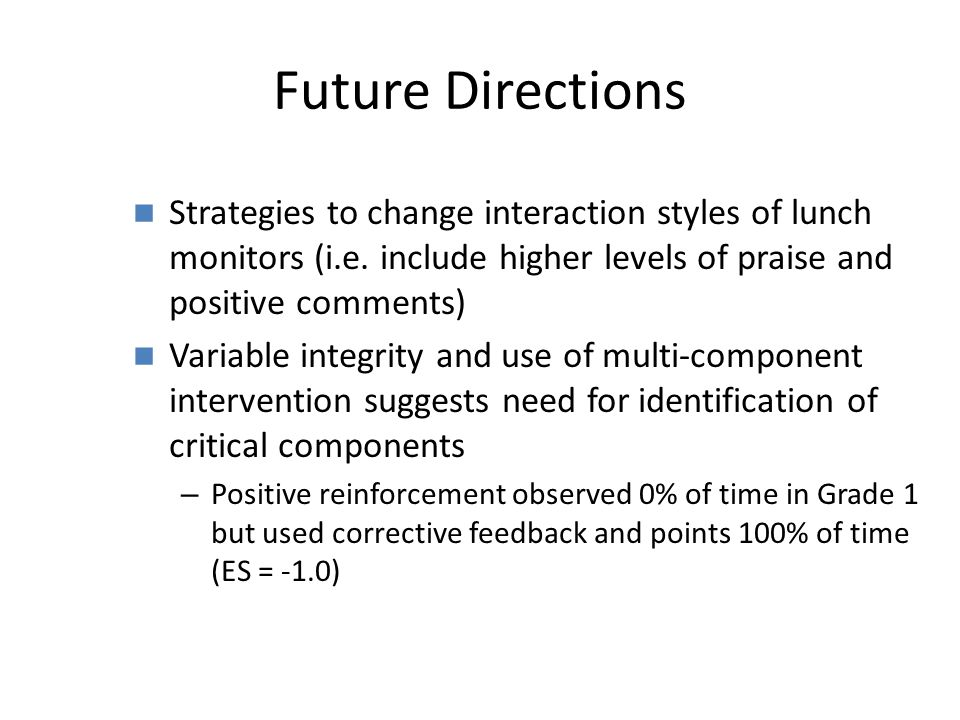 Future Directions Strategies to change interaction styles of lunch monitors (i.e. include higher levels of praise and positive comments) Variable inte