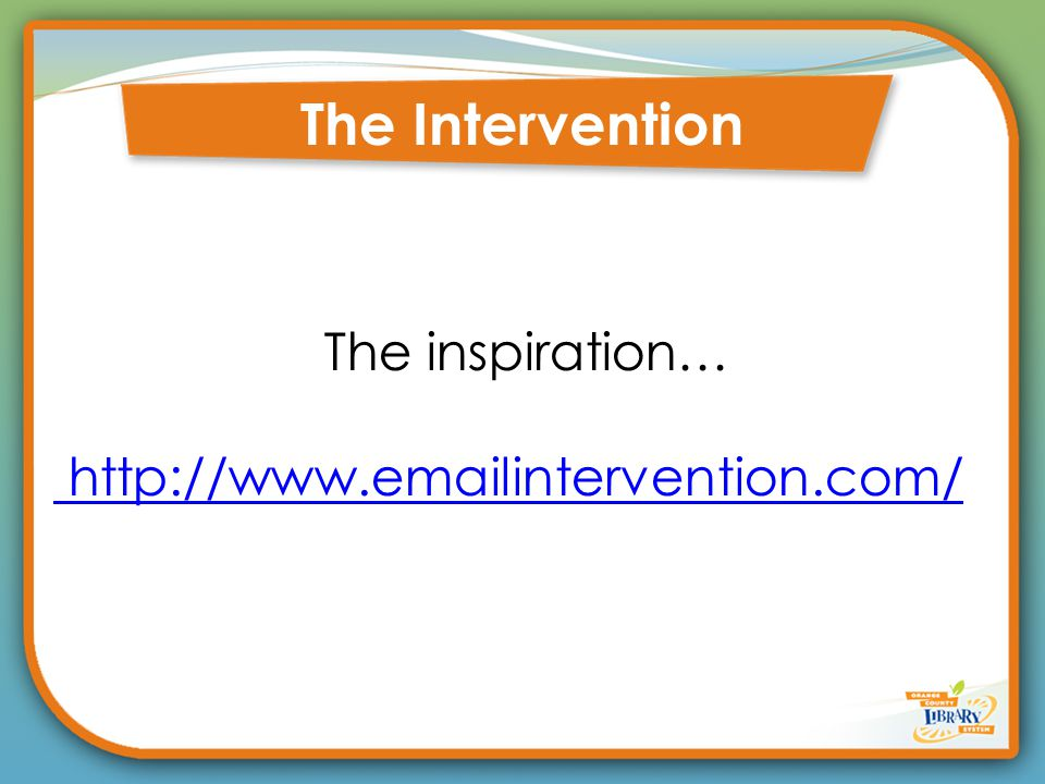 The Intervention The inspiration… http://www.emailintervention.com/