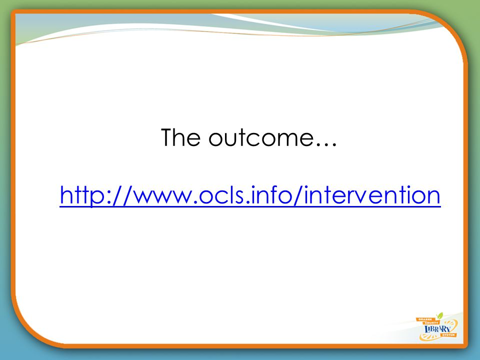 The outcome… http://www.ocls.info/intervention