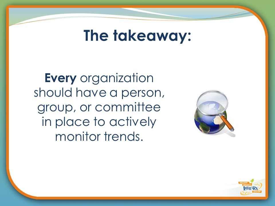The takeaway: Every organization should have a person, group, or committee in place to actively monitor trends.