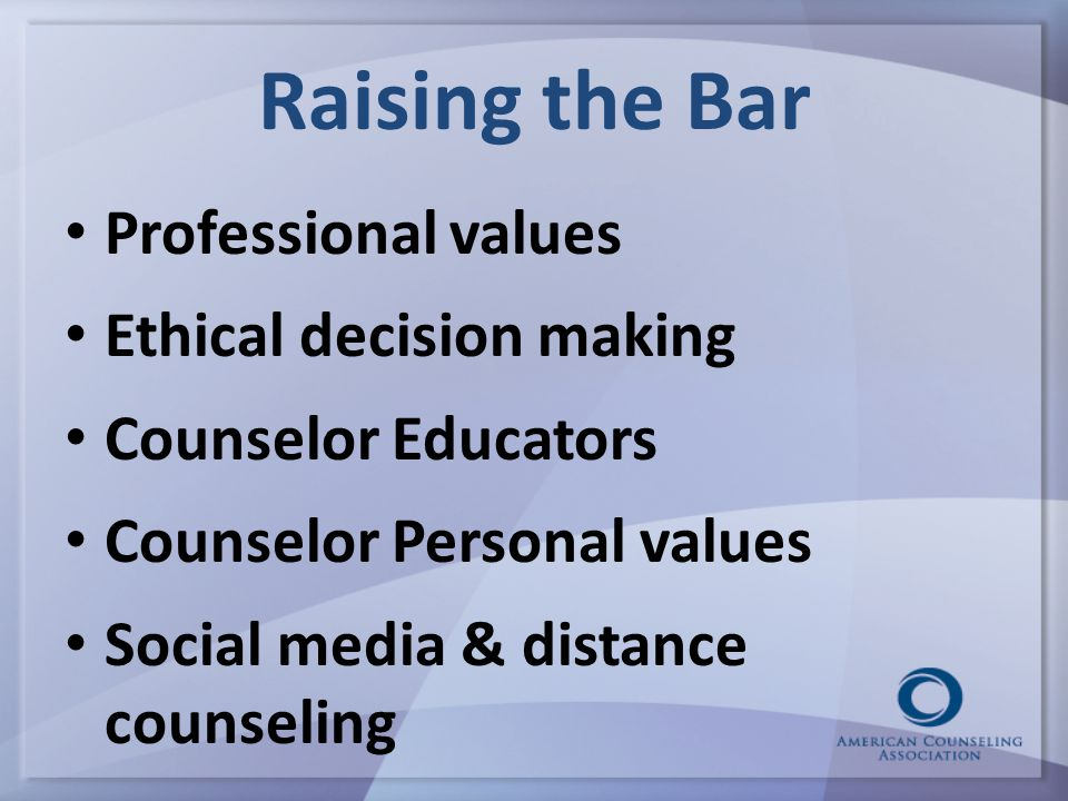 Raising the Bar Professional values Ethical decision making Counselor Educators Counselor Personal values Social media & distance counseling 22