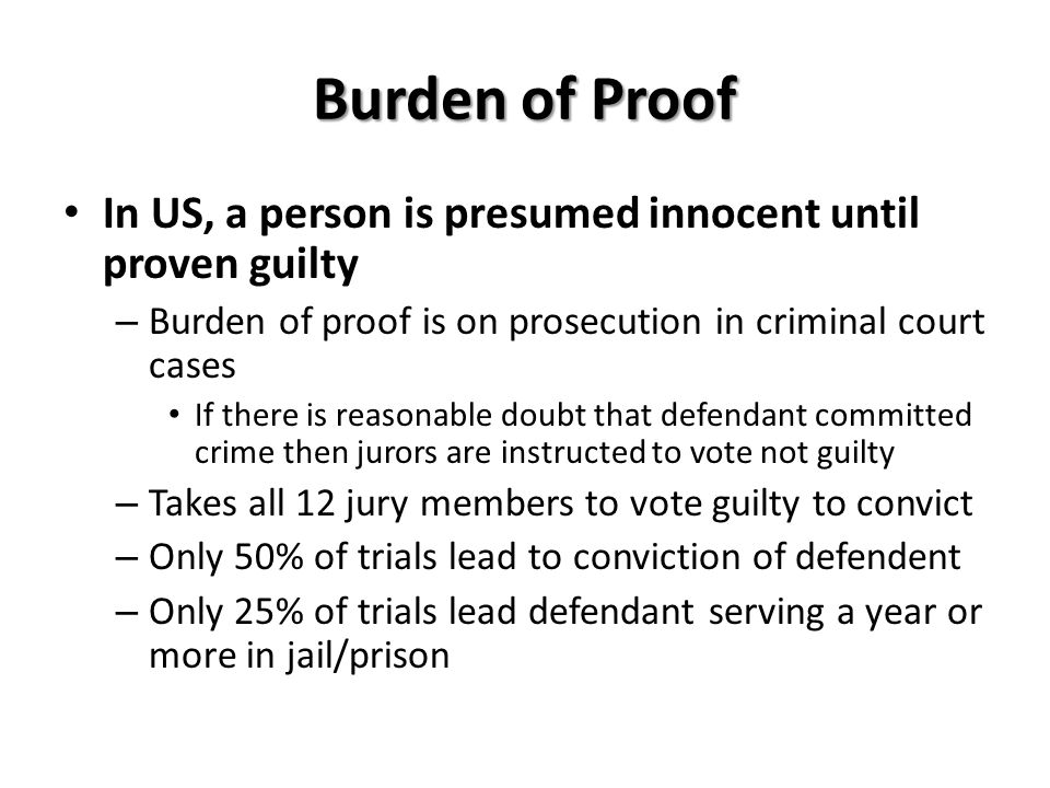 Burden of Proof In US, a person is presumed innocent until proven guilty – Burden of proof is on prosecution in criminal court cases If there is reaso