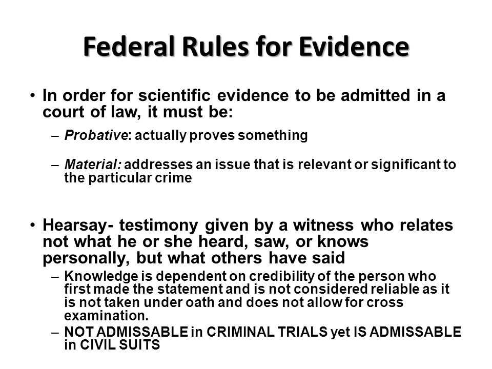 Federal Rules for Evidence In order for scientific evidence to be admitted in a court of law, it must be: –Probative: actually proves something –Mater