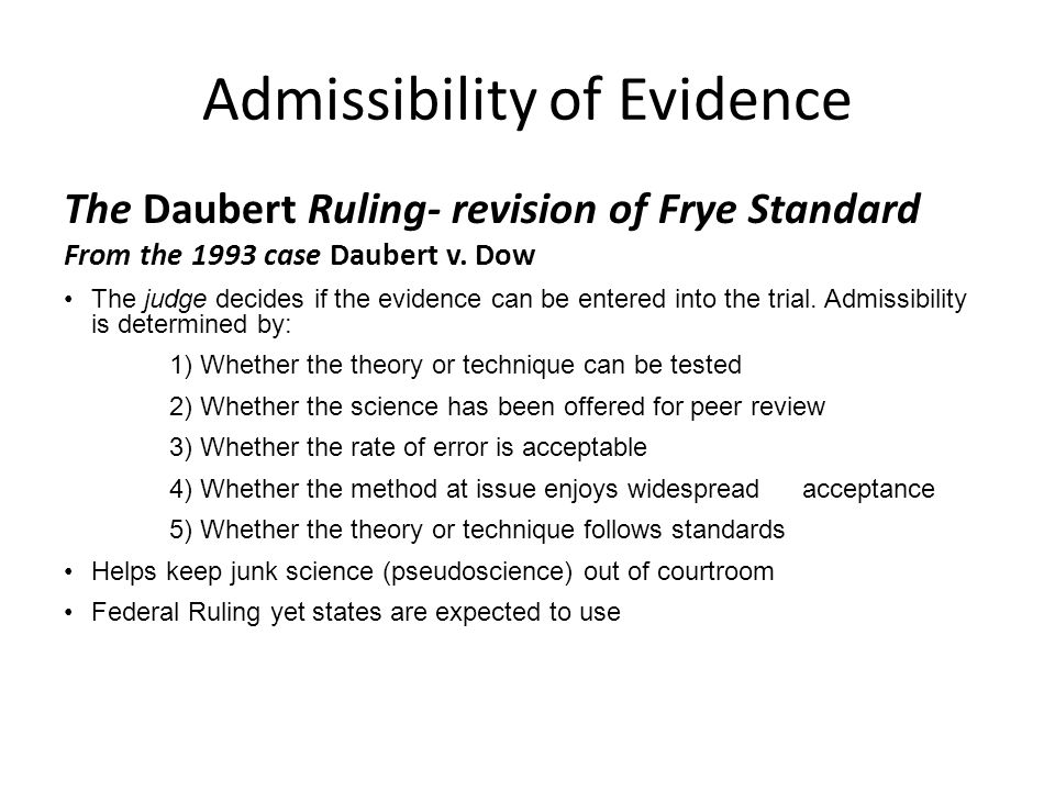 Admissibility of Evidence The Daubert Ruling- revision of Frye Standard From the 1993 case Daubert v. Dow The judge decides if the evidence can be ent