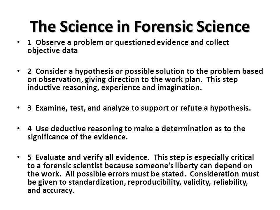 The Science in Forensic Science 1 Observe a problem or questioned evidence and collect objective data 2 Consider a hypothesis or possible solution to