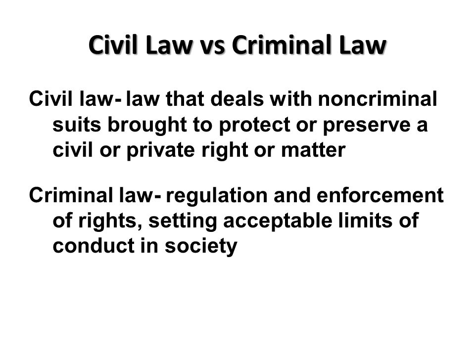 Civil Law vs Criminal Law Civil law- law that deals with noncriminal suits brought to protect or preserve a civil or private right or matter Criminal