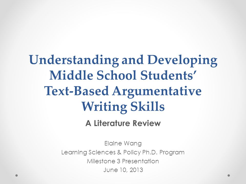 Understanding and Developing Middle School Students' Text-Based Argumentative Writing Skills A Literature Review Elaine Wang Learning Sciences & Policy Ph.D.
