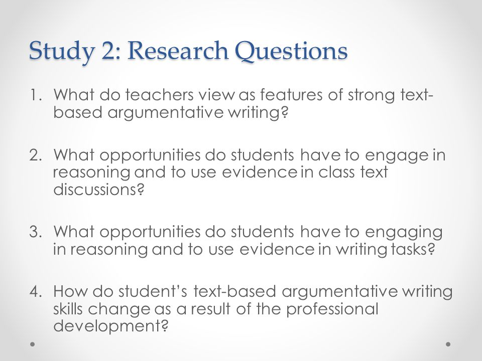 Study 2: Research Questions 1.What do teachers view as features of strong text- based argumentative writing.