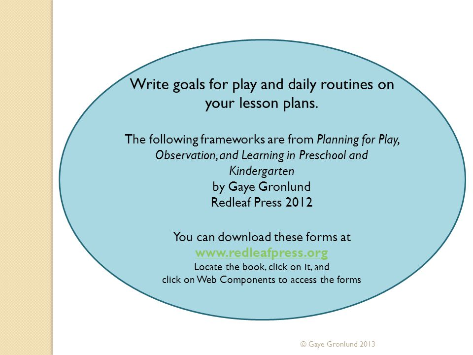 © Gaye Gronlund 2013 Write goals for play and daily routines on your lesson plans. The following frameworks are from Planning for Play, Observation, a