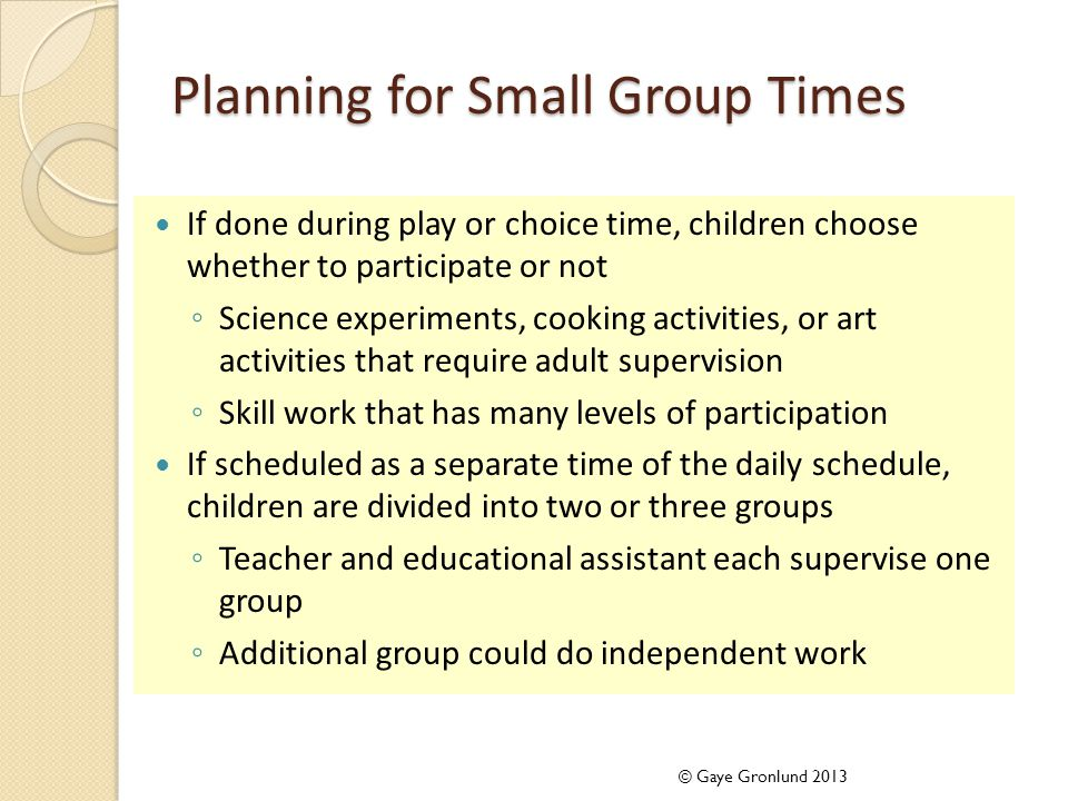 Planning for Small Group Times If done during play or choice time, children choose whether to participate or not ◦ Science experiments, cooking activities, or art activities that require adult supervision ◦ Skill work that has many levels of participation If scheduled as a separate time of the daily schedule, children are divided into two or three groups ◦ Teacher and educational assistant each supervise one group ◦ Additional group could do independent work © Gaye Gronlund 2013