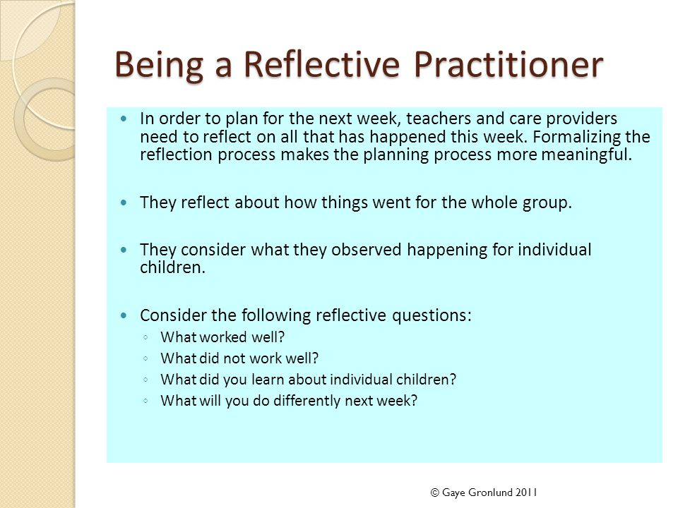 Being a Reflective Practitioner In order to plan for the next week, teachers and care providers need to reflect on all that has happened this week. Fo