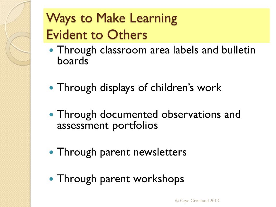 Ways to Make Learning Evident to Others Through classroom area labels and bulletin boards Through displays of children's work Through documented observations and assessment portfolios Through parent newsletters Through parent workshops © Gaye Gronlund 2013