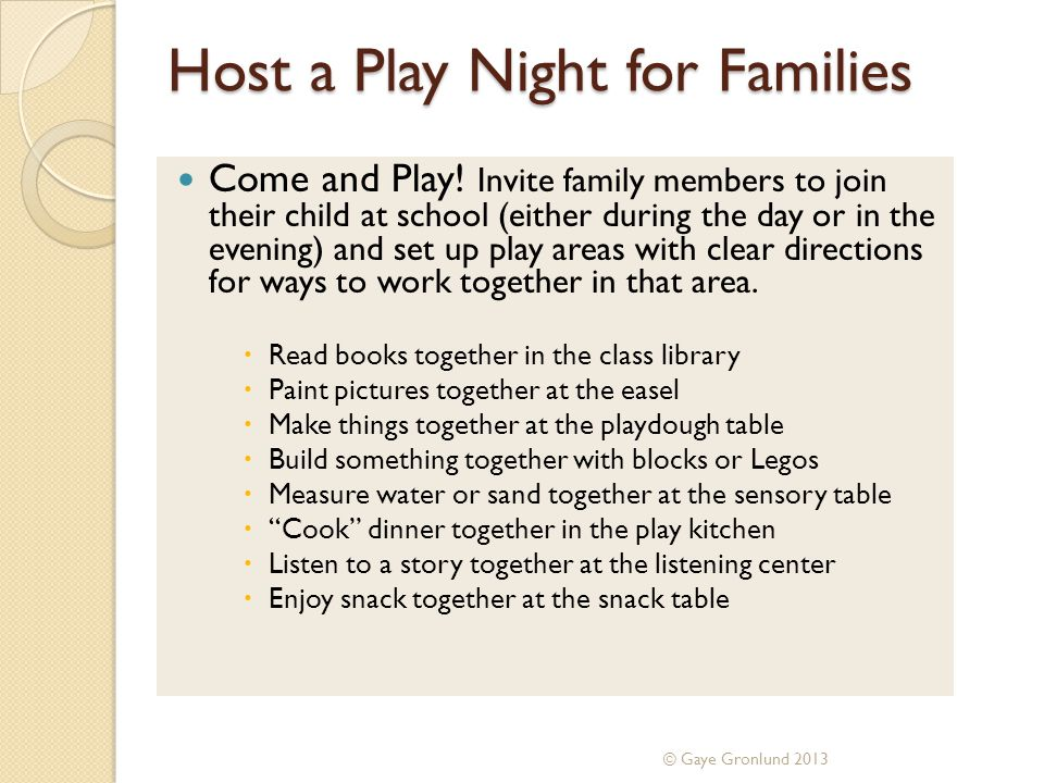 Host a Play Night for Families Come and Play! Invite family members to join their child at school (either during the day or in the evening) and set up