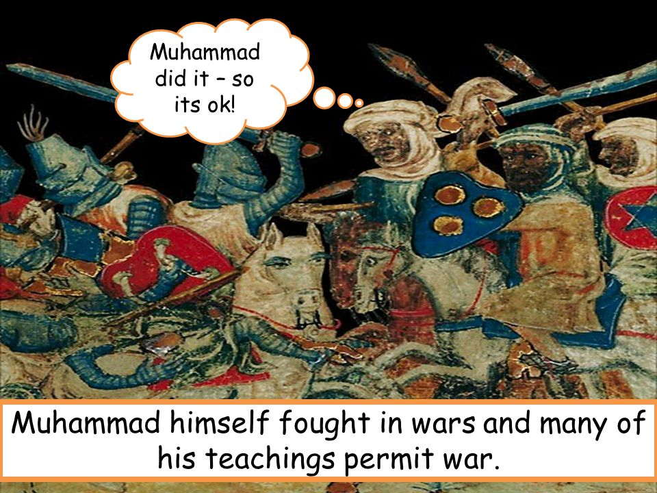 Muhammad did it – so its ok! Muhammad himself fought in wars and many of his teachings permit war.