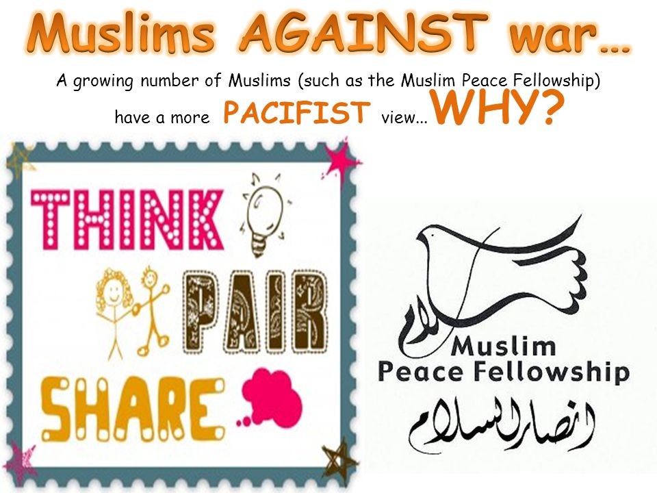 A growing number of Muslims (such as the Muslim Peace Fellowship) have a more PACIFIST view... WHY? This is because... The word Islam is Arabic for PE