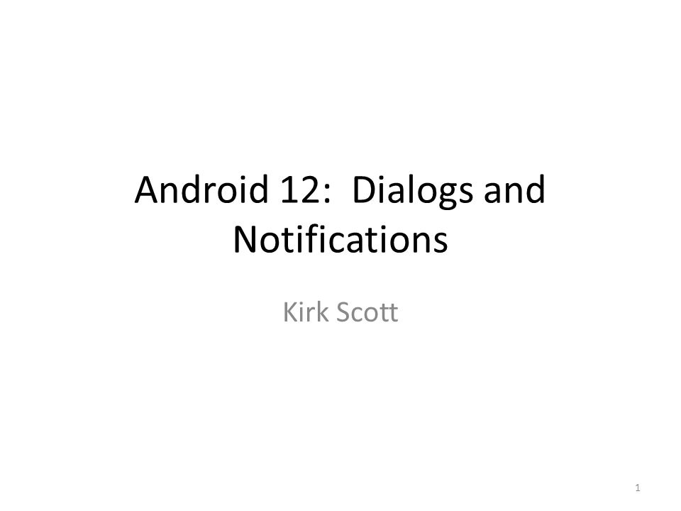 Android 12: Dialogs and Notifications Kirk Scott 1