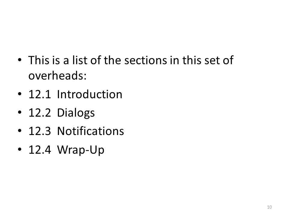 This is a list of the sections in this set of overheads: 12.1 Introduction 12.2 Dialogs 12.3 Notifications 12.4 Wrap-Up 10