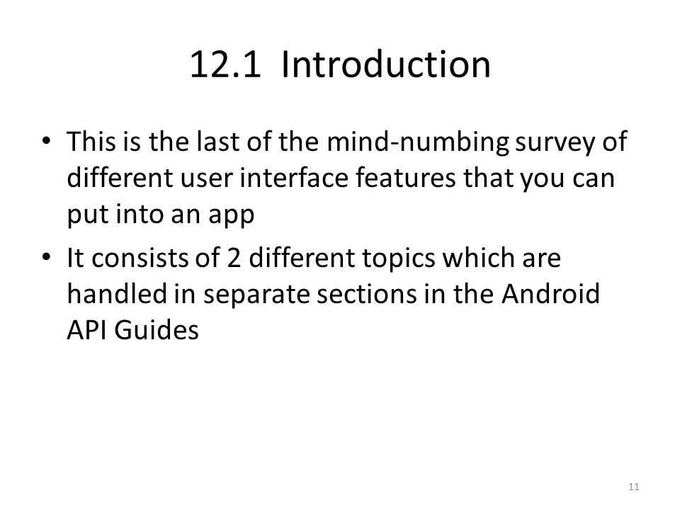 12.1 Introduction This is the last of the mind-numbing survey of different user interface features that you can put into an app It consists of 2 different topics which are handled in separate sections in the Android API Guides 11