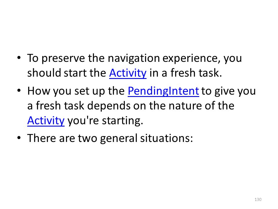 To preserve the navigation experience, you should start the Activity in a fresh task.Activity How you set up the PendingIntent to give you a fresh task depends on the nature of the Activity you re starting.PendingIntent Activity There are two general situations: 130