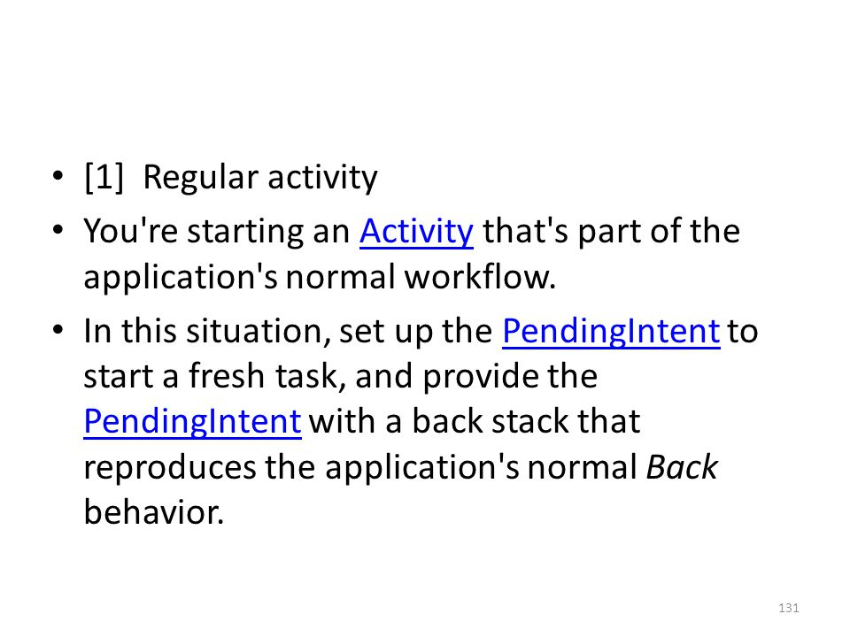 [1] Regular activity You re starting an Activity that s part of the application s normal workflow.Activity In this situation, set up the PendingIntent to start a fresh task, and provide the PendingIntent with a back stack that reproduces the application s normal Back behavior.PendingIntent 131