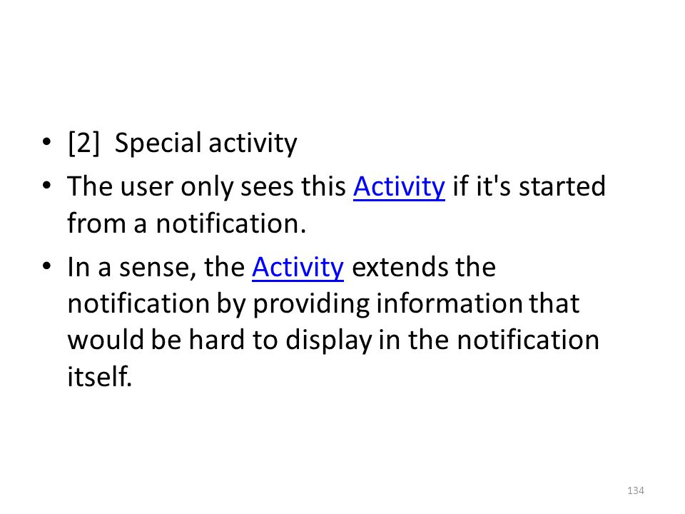 [2] Special activity The user only sees this Activity if it s started from a notification.Activity In a sense, the Activity extends the notification by providing information that would be hard to display in the notification itself.Activity 134