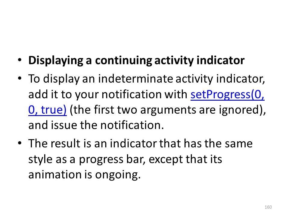 Displaying a continuing activity indicator To display an indeterminate activity indicator, add it to your notification with setProgress(0, 0, true) (the first two arguments are ignored), and issue the notification.setProgress(0, 0, true) The result is an indicator that has the same style as a progress bar, except that its animation is ongoing.
