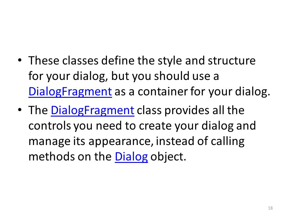 These classes define the style and structure for your dialog, but you should use a DialogFragment as a container for your dialog.
